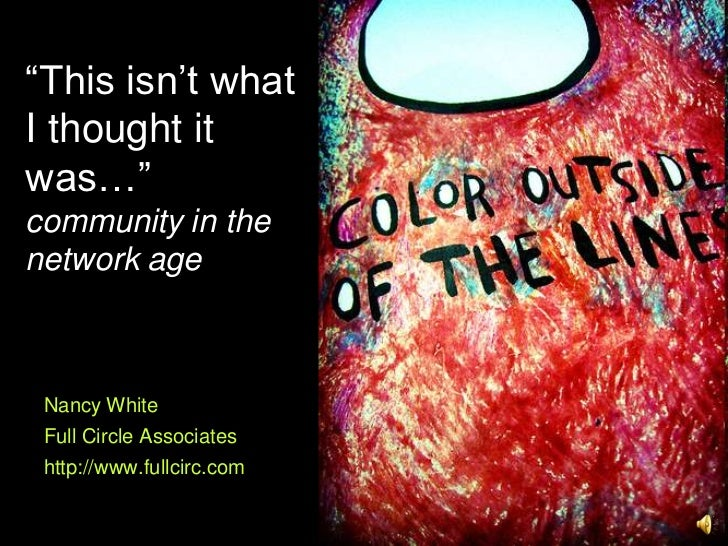 """""""This isn't whatI thought itwas…""""community in thenetwork age Nancy White Full Circle Associates http://www.fullcirc.com"""