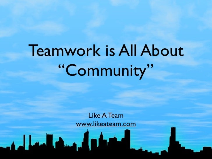 "Teamwork is All About     ""Community""          Like A Team       www.likeateam.com"