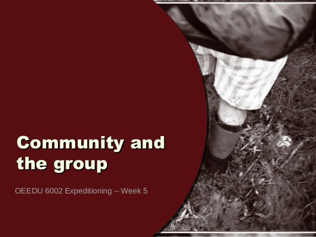Community andCommunity and the groupthe group OEEDU 6002 Expeditioning – Week 5