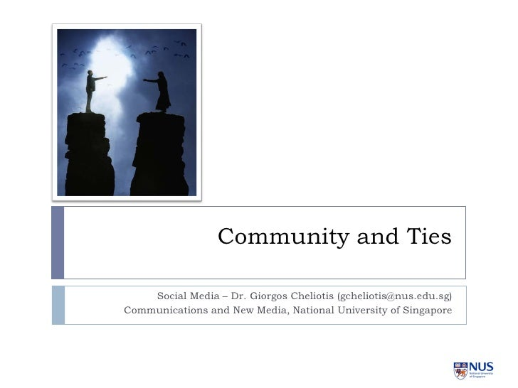 Community and Ties      Social Media – Dr. Giorgos Cheliotis (gcheliotis@nus.edu.sg) Communications and New Media, Nationa...
