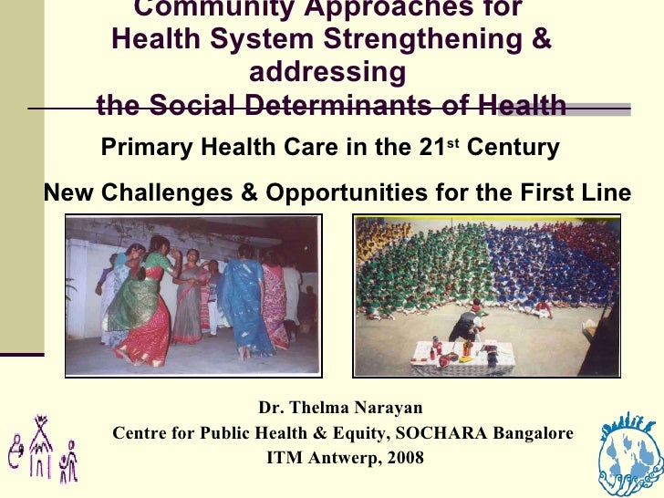 Community Approaches for  Health System Strengthening & addressing  the Social Determinants of Health Dr. Thelma Narayan  ...
