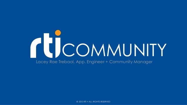 COMMUNITYLacey Rae Trebaol, App. Engineer + Community Manager© 2013 RTI • ALL RIGHTS RESERVED