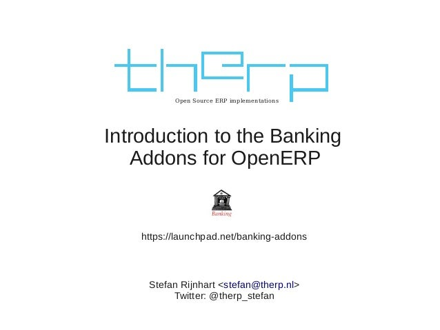 Open Source ERP implementations Introduction to the Banking Addons for OpenERP Stefan Rijnhart <stefan@therp.nl> Twitter: ...