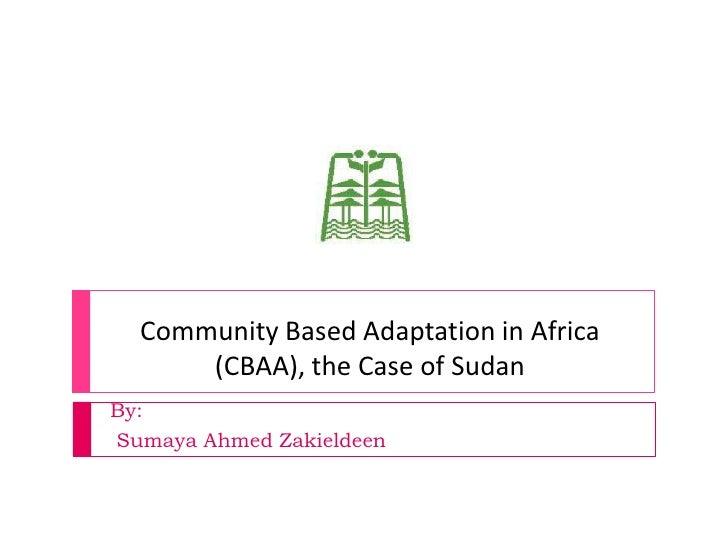 Community Based Adaptation in Africa       (CBAA), the Case of Sudan By: Sumaya Ahmed Zakieldeen