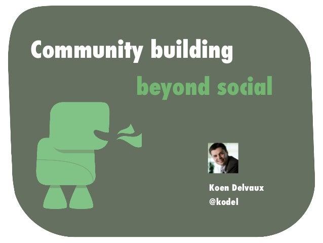 Community building         beyond social               Koen Delvaux               @kodel