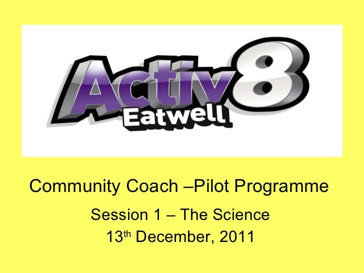 Community Coach –Pilot Programme Session 1 – The Science 13 th  December, 2011