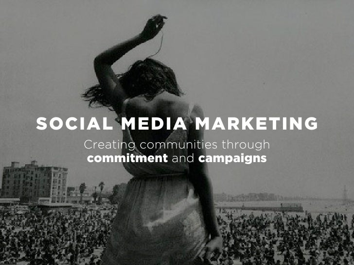 SOCIAL MEDIA MARKETING    Creating communities through    commitment and campaigns