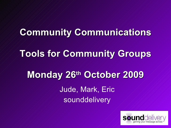 Community Communications Tools for Community Groups Monday 26 th  October 2009 Jude, Mark, Eric sounddelivery