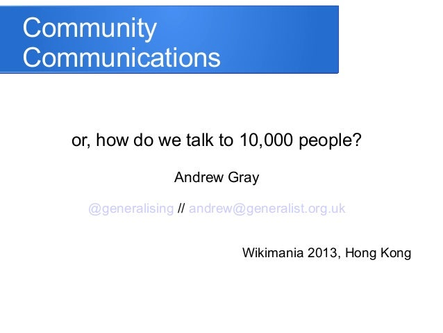 Community Communications or, how do we talk to 10,000 people? Andrew Gray @generalising // andrew@generalist.org.uk Wikima...