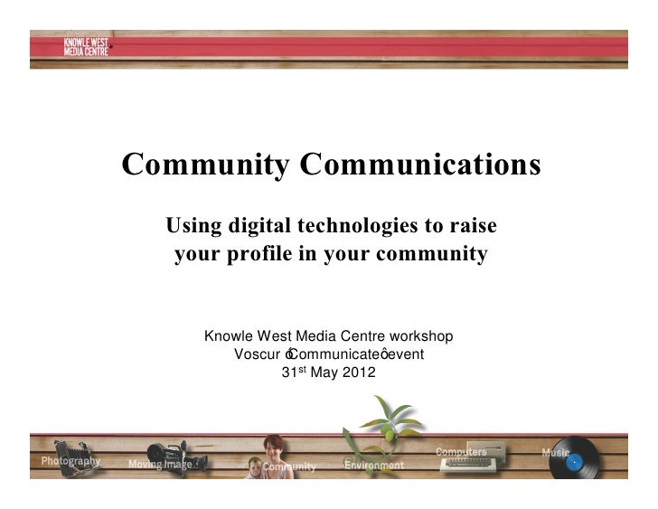 Community Communications  Using digital technologies to raise   your profile in your community      Knowle West Media Cent...