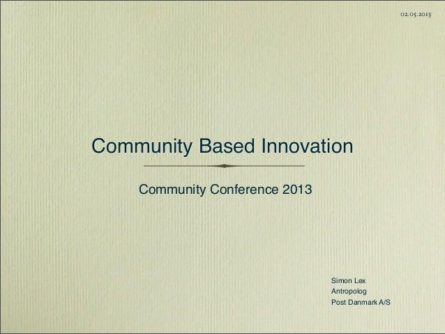 Simon LexAntropologPost Danmark A/S02.05.2013Community Based InnovationCommunity Conference 2013