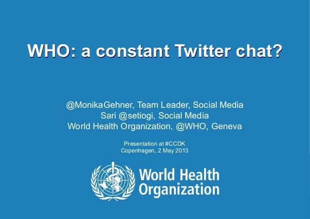 WHO: a constant Twitter chat? | May 3, 20131 |WHO: a constant Twitter chat?@MonikaGehner, Team Leader, Social MediaSari @s...
