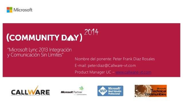 2014 Nombre del ponente: Peter Frank Diaz Rosales E-mail: peter.diaz@Callware-vt.com Product Manager UC – www.callware-vt....