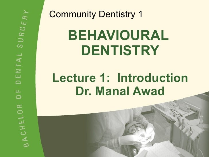 BEHAVIOURAL  DENTISTRY Lecture 1:  Introduction Dr. Manal Awad Community Dentistry 1