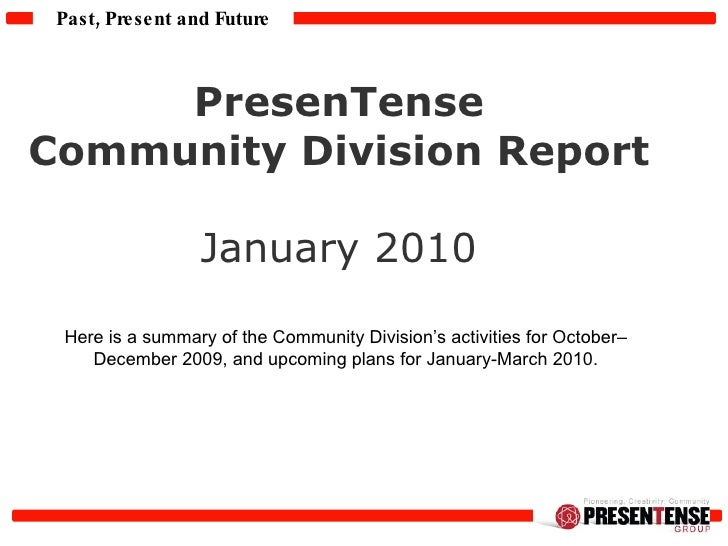 PresenTense  Community Division Report  January 2010  Here is a summary of the Community Division's activities for October...