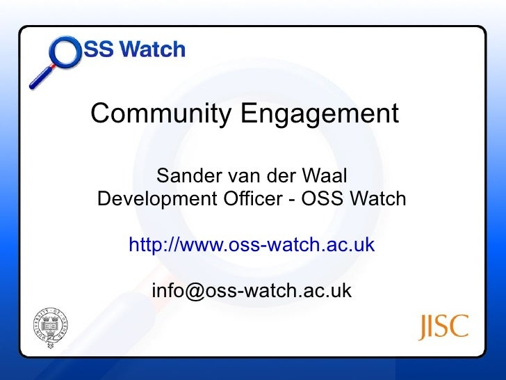 Community Engagement Sander van der Waal Development Officer - OSS Watch http://www.oss-watch.ac.uk [email_address]