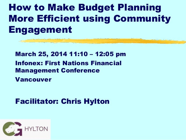 How to Make Budget Planning More Efficient using Community Engagement March 25, 2014 11:10 – 12:05 pm Infonex: First Natio...