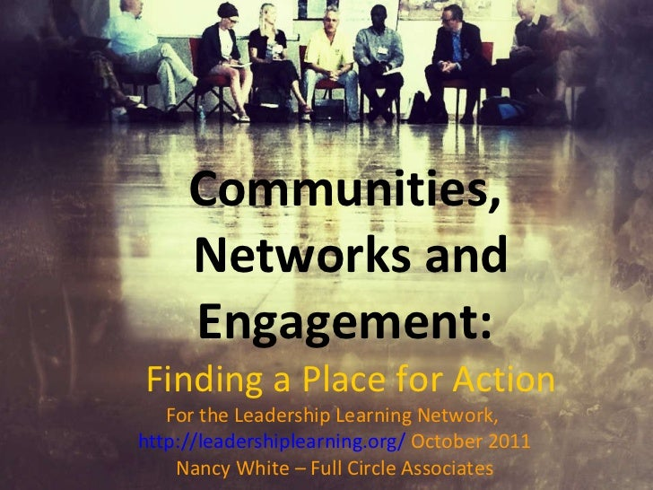 Communities,  Networks and Engagement:  Finding a Place for Action For the Leadership Learning Network,  http://leadership...