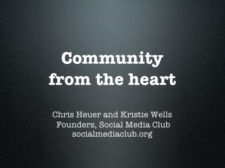 Community from the heart Chris Heuer and Kristie Wells  Founders, Social Media Club      socialmediaclub.org