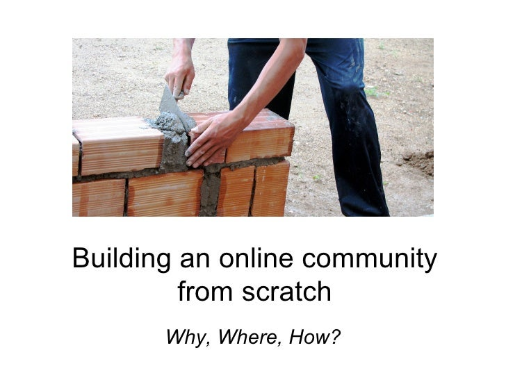 Building an online community          from scratch        Why, Where, How?
