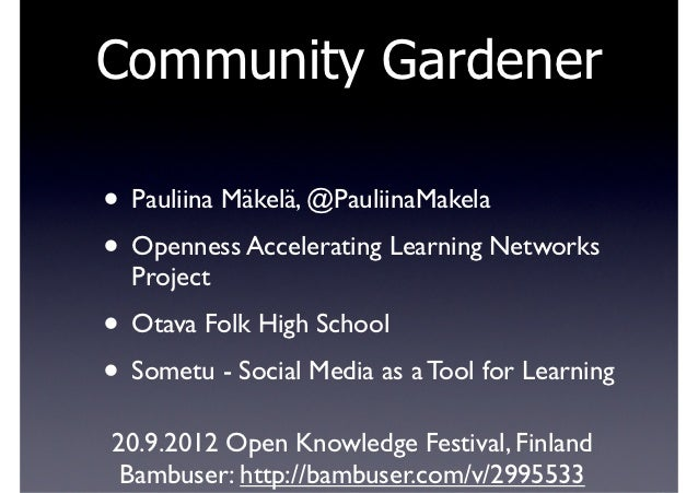 Community Gardener• Pauliina Mäkelä, @PauliinaMakela• Openness Accelerating Learning Networks  Project• Otava Folk High Sc...