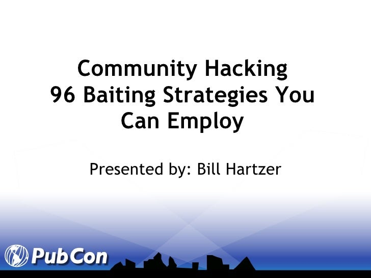 Community Hacking 96 Baiting Strategies You Can Employ Presented by: Bill Hartzer
