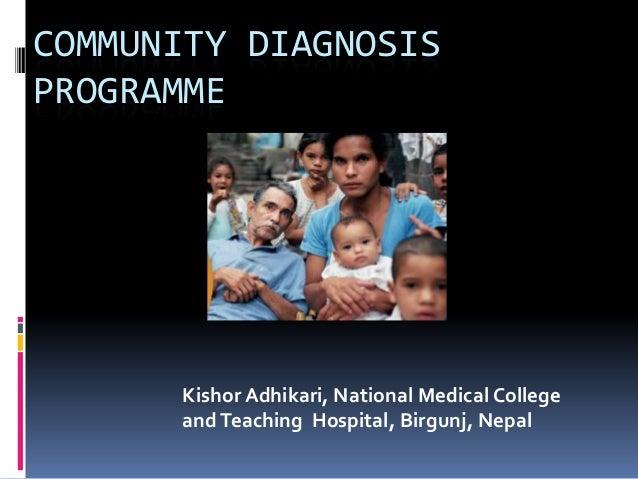 COMMUNITY DIAGNOSIS PROGRAMME Kishor Adhikari, National Medical College andTeaching Hospital, Birgunj, Nepal