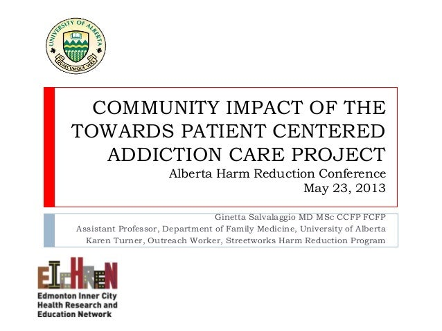 COMMUNITY IMPACT OF THETOWARDS PATIENT CENTEREDADDICTION CARE PROJECTAlberta Harm Reduction ConferenceMay 23, 2013Ginetta ...