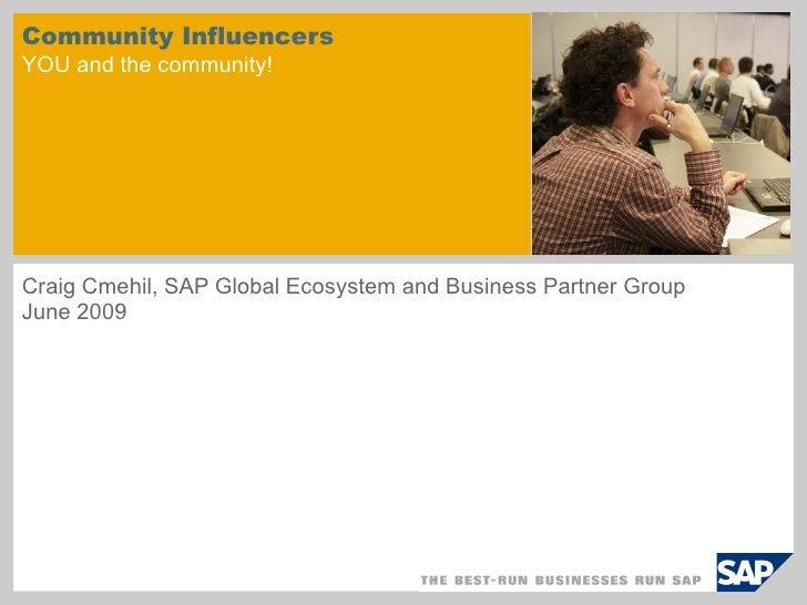 Community Influencers YOU and the community! Craig Cmehil, SAP Global Ecosystem and Business Partner Group  June 2009