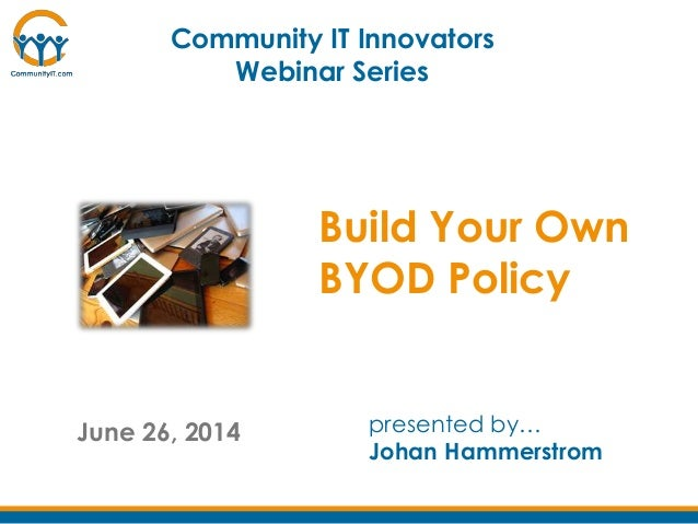 June 26, 2014 presented by… Johan Hammerstrom Community IT Innovators Webinar Series Build Your Own BYOD Policy