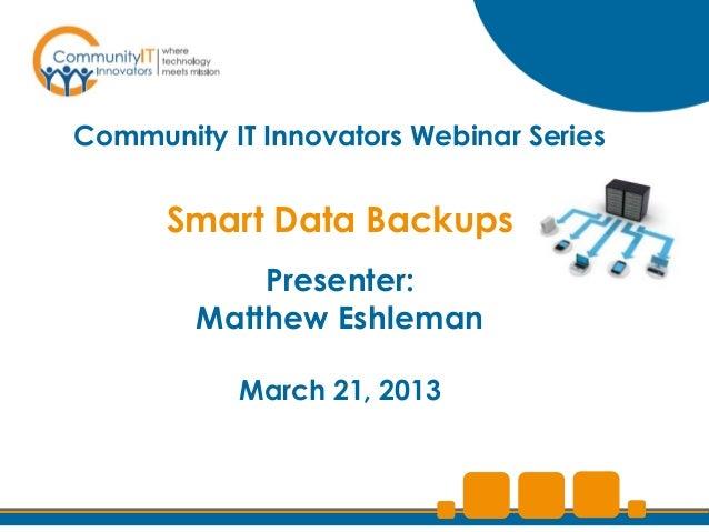 Community IT Innovators Webinar Series      Smart Data Backups            Presenter:        Matthew Eshleman           Mar...