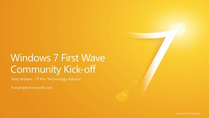 Windows 7 First Wave Community Kick-off<br />Tony Krijnen – IT Pro TechnologyAdvisor<br />Tonykrij@microsoft.com<br />Micr...
