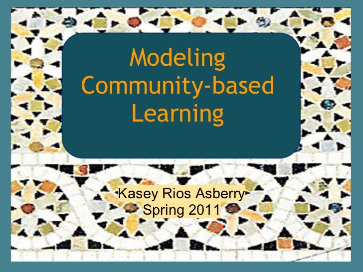 ModelingCommunity-based   Learning    Kasey Asberry  Kasey Rios Asberry     Spring 2011     Spring 2011
