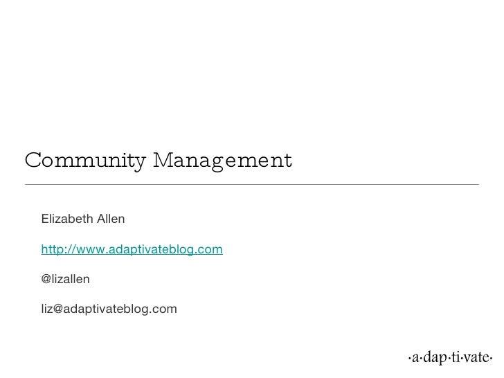 Community Management <ul><li>Elizabeth Allen </li></ul><ul><li>http://www.adaptivateblog.com </li></ul><ul><li>@lizallen <...