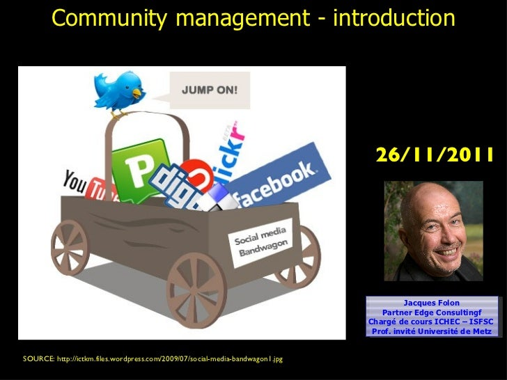 Community management - introduction SOURCE: http://ictkm.files.wordpress.com/2009/07/social-media-bandwagon1.jpg  Jacques ...