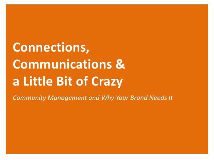 Connections,Communications &a Little Bit of CrazyCommunity Management and Why Your Brand Needs It
