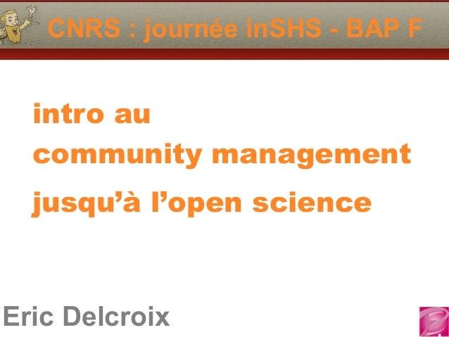 CNRS : journée inSHS - BAP F  intro au  community management  jusqu'à l'open science  Eric Delcroix