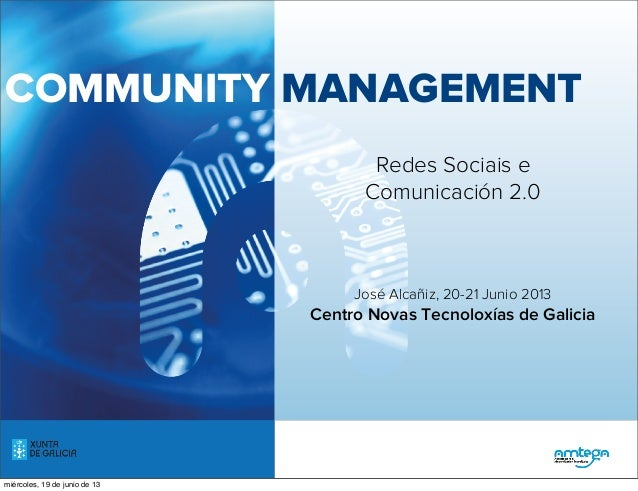 COMMUNITY MANAGEMENTRedes Sociais eComunicación 2.0José Alcañiz, 20-21 Junio 2013Centro Novas Tecnoloxías de Galiciamiérco...
