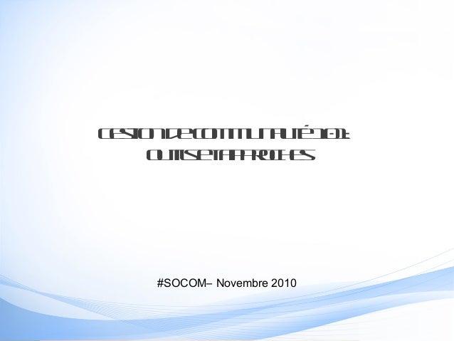 Gestiondecommunauté101: outilsetapproches #SOCOM– Novembre 2010