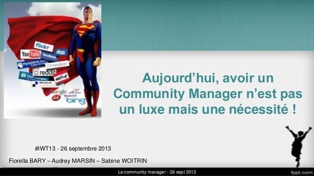 Aujourd'hui, avoir un Community Manager n'est pas un luxe mais une nécessité ! Fiorella BARY – Audrey MARSIN – Sabine WOIT...