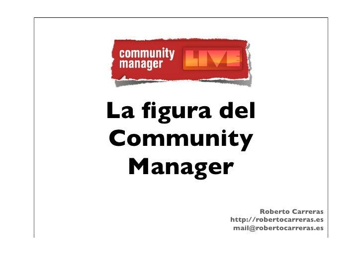 La figura delCommunity Manager                 Roberto Carreras         http://robertocarreras.es          mail@robertocarr...