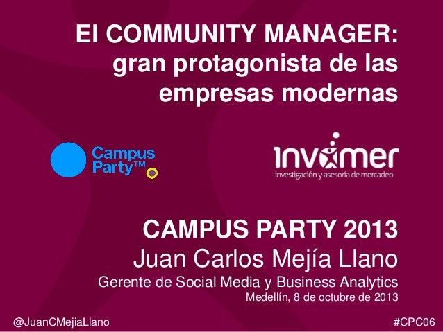 El COMMUNITY MANAGER: gran protagonista de las empresas modernas  CAMPUS PARTY 2013 Juan Carlos Mejía Llano Gerente de Soc...