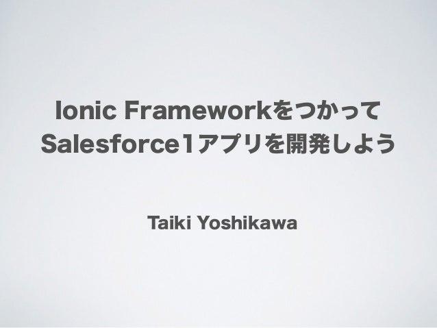 Ionic Frameworkをつかって Salesforce1アプリを開発しよう Taiki Yoshikawa