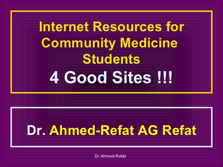 Internet Resources for  Community Medicine        Students   4 Good Sites !!!Dr. Ahmed-Refat AG Refat         Dr Ahmed-Refat