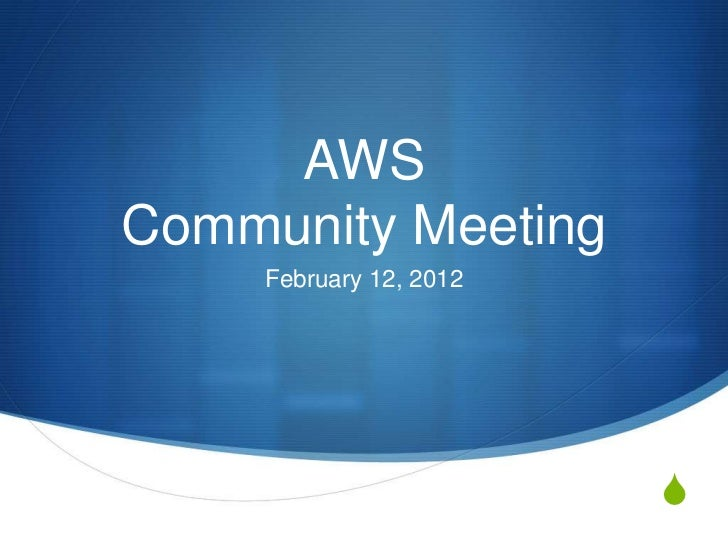 AWSCommunity Meeting     February 12, 2012                         S