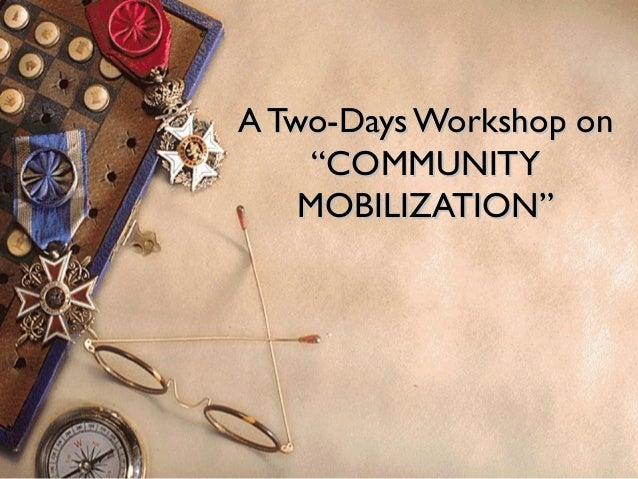"1 A Two-Days Workshop onA Two-Days Workshop on ""COMMUNITY""COMMUNITY MOBILIZATION""MOBILIZATION"""