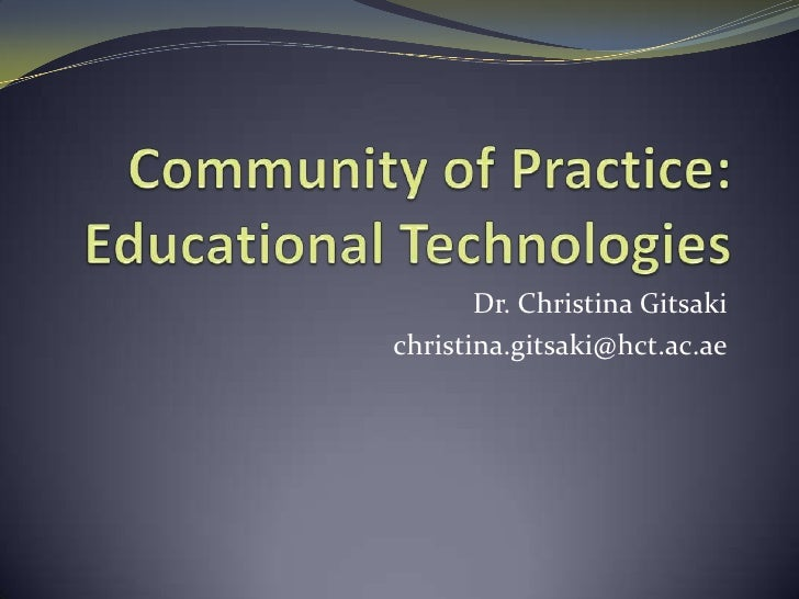 Community of Practice: Educational Technologies<br />Dr. Christina Gitsaki<br />christina.gitsaki@hct.ac.ae<br />
