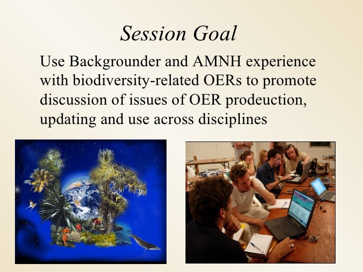 Session Goal Use Backgrounder and AMNH experience with biodiversity-related OERs to promote discussion of issues of OER pr...