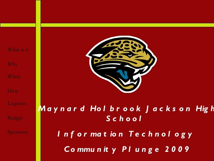 Maynard Holbrook Jackson High School  Information Technology  Community Plunge 2009 What is it Why When How Logistics Budg...