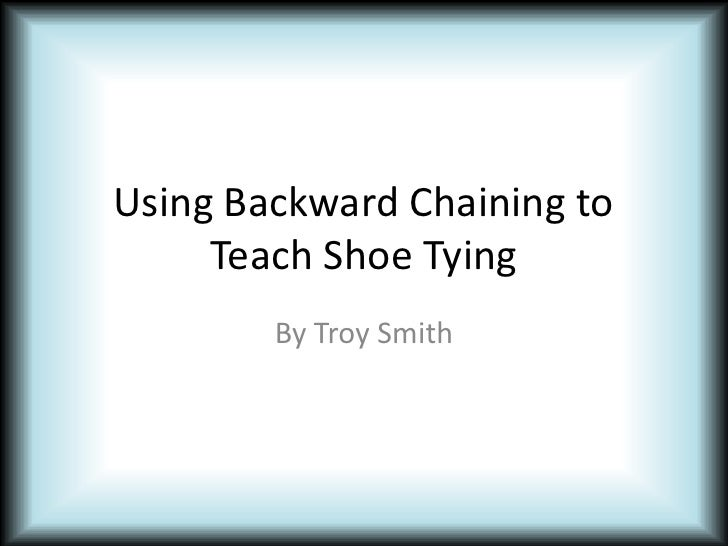 Using Backward Chaining to Teach Shoe Tying<br />By Troy Smith<br />